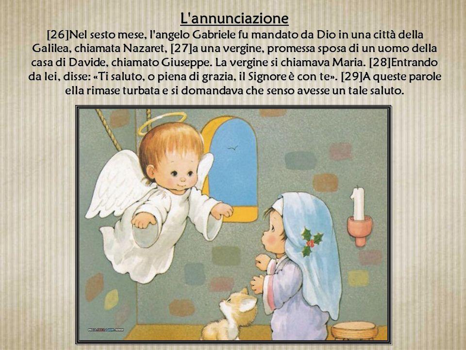 L annunciazione [26]Nel sesto mese, l angelo Gabriele fu mandato da Dio in una città della Galilea, chiamata Nazaret, [27]a una vergine, promessa sposa di un uomo della casa di Davide, chiamato Giuseppe.